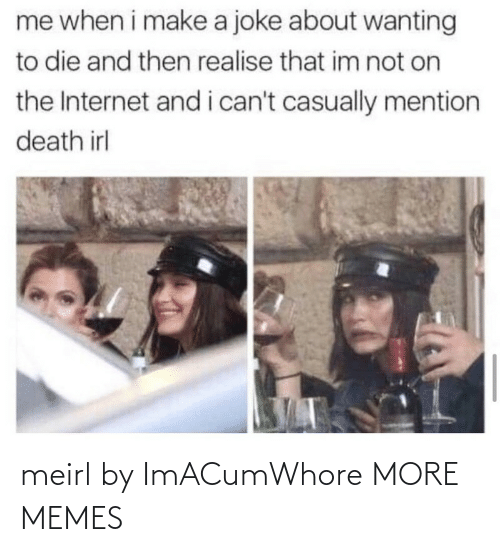 Me When: me when i make a joke about wanting  to die and then realise that im not on  the Internet and i can't casually mention  death irl meirl by ImACumWhore MORE MEMES