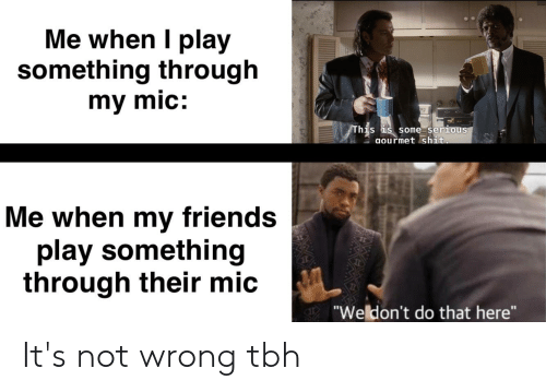 "Friends, Reddit, and Tbh: Me when I play  something through  my mic:  This is some serious  aourmet shit.  Me when my friends  play something  through their mic  ""Weldon't do that here"" It's not wrong tbh"