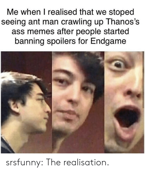 Ass, Memes, and Tumblr: Me when I realised that we stoped  seeing ant man crawling up Thanos's  ass memes after people started  banning spoilers for Endgame srsfunny:  The realisation.