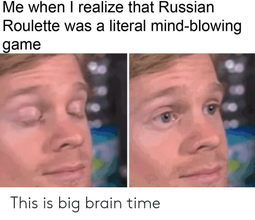 roulette: Me when I realize that Russian  Roulette was a literal mind-blowing  game This is big brain time