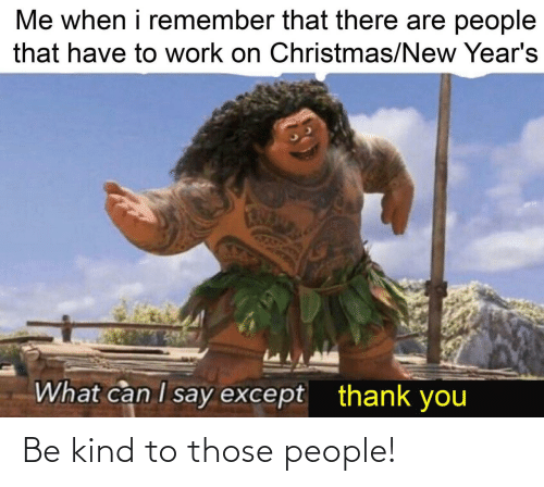 I Say: Me when i remember that there are people  that have to work on Christmas/New Year's  What can I say except  thank you Be kind to those people!