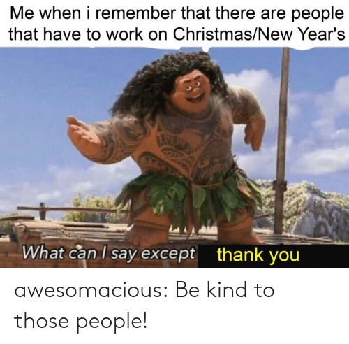 I Say: Me when i remember that there are people  that have to work on Christmas/New Year's  What can I say except  thank you awesomacious:  Be kind to those people!
