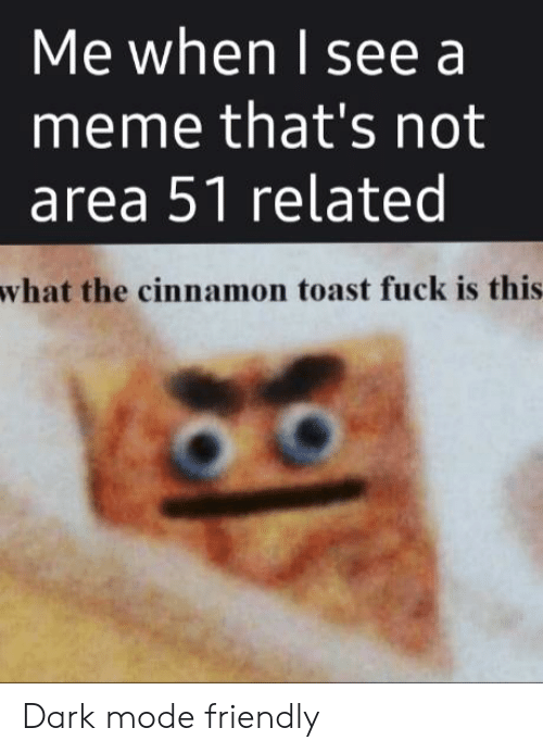 Meme, Fuck, and Dank Memes: Me when I see a  meme that's not  area 51 related  what the cinnamon toast fuck is this Dark mode friendly