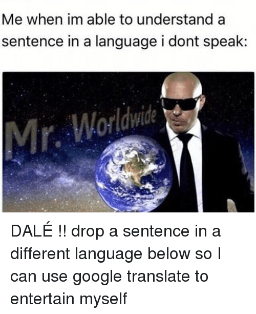googl: Me when im able to understand a  sentence in a language i dont speak DALÉ !! drop a sentence in a different language below so I can use google translate to entertain myself