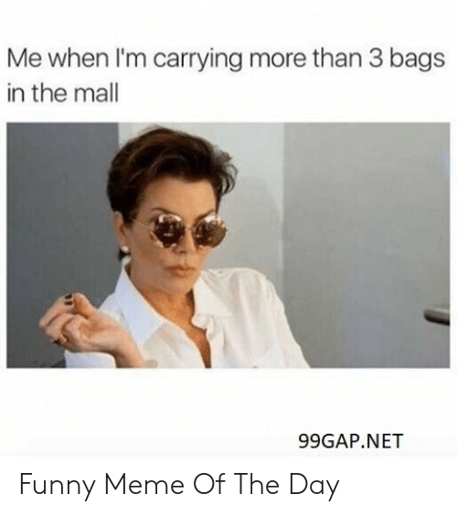 Funny, Meme, and Net: Me when I'm carrying more than 3 bags  in the mall  99GAP.NET Funny Meme Of The Day
