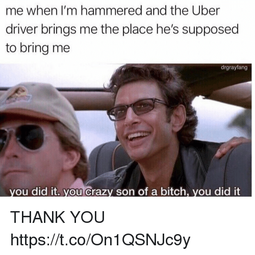 hammered: me when I'm hammered and the Uber  driver brings me the place he's supposed  to bring me  drgrayfang  ou did it. you Crazy son of a bitch, you did it THANK YOU https://t.co/On1QSNJc9y