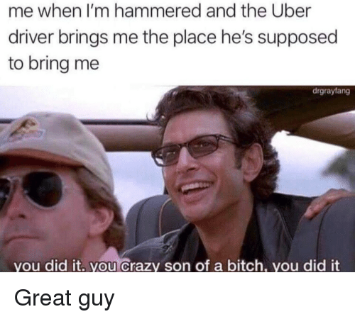 Bitch, Crazy, and Uber: me when I'm hammered and the Uber  driver brings me the place he's supposed  to bring me  drgrayfang  you did it. you Crazy son of a bitch, you did it Great guy