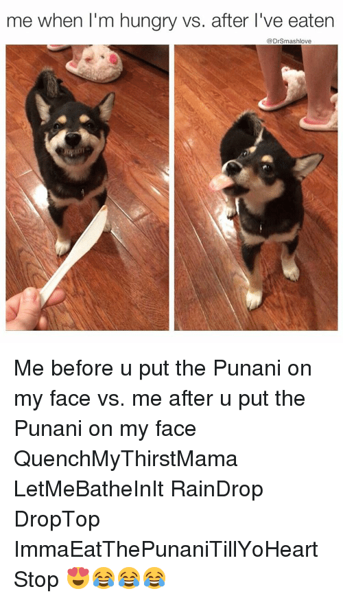 Punany: me when I'm hungry vs. after l've eaten  @Dr Smashlove Me before u put the Punani on my face vs. me after u put the Punani on my face QuenchMyThirstMama LetMeBatheInIt RainDrop DropTop ImmaEatThePunaniTillYoHeartStop 😍😂😂😂