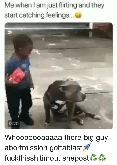 Big Guy: Me when l am just flirting and they  start catching feelings...  0:20 Whooooooaaaaa there big guy abortmission gottablast🚀 fuckthisshitimout shepost♻♻