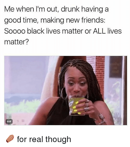 All Lives Matter: Me when l'm out, drunk having a  good time, making new friends  Soooo black lives matter or ALL lives  matter?  GIF ⚰ for real though