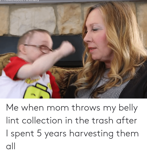 Harvesting: Me when mom throws my belly lint collection in the trash after I spent 5 years harvesting them all