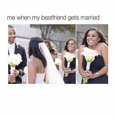 My Bestfriend: me when my bestfriend gets married