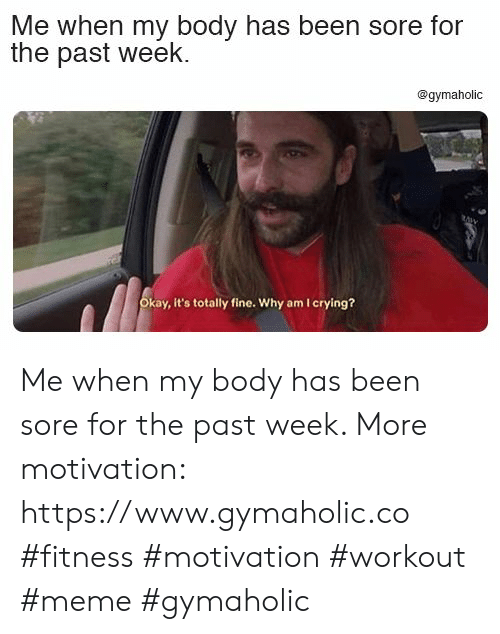 sore: Me when my body has been sore for  the past week  @gymaholic  Okay, it's totally fine. Why am I crying? Me when my body has been sore for the past week.  More motivation: https://www.gymaholic.co  #fitness #motivation #workout #meme #gymaholic
