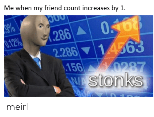 MeIRL, Friend, and My Friend: Me when my friend count increases by 1.  .286 01688  2.286 14563  156 0287  WAStonks  .12% meirl