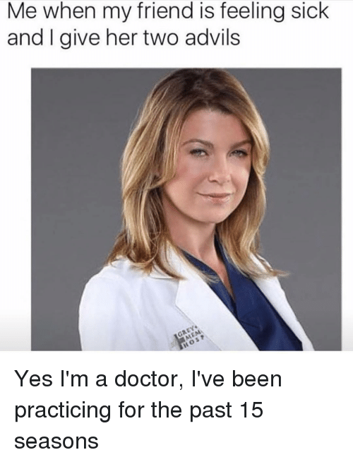 Doctor, Girl Memes, and Sick: Me when my friend is feeling sick  and I give her two advils Yes I'm a doctor, I've been practicing for the past 15 seasons