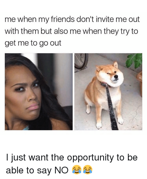 invitations: me when my friends don't invite me out  with them but also me when they try to  get me to go out I just want the opportunity to be able to say NO 😂😂