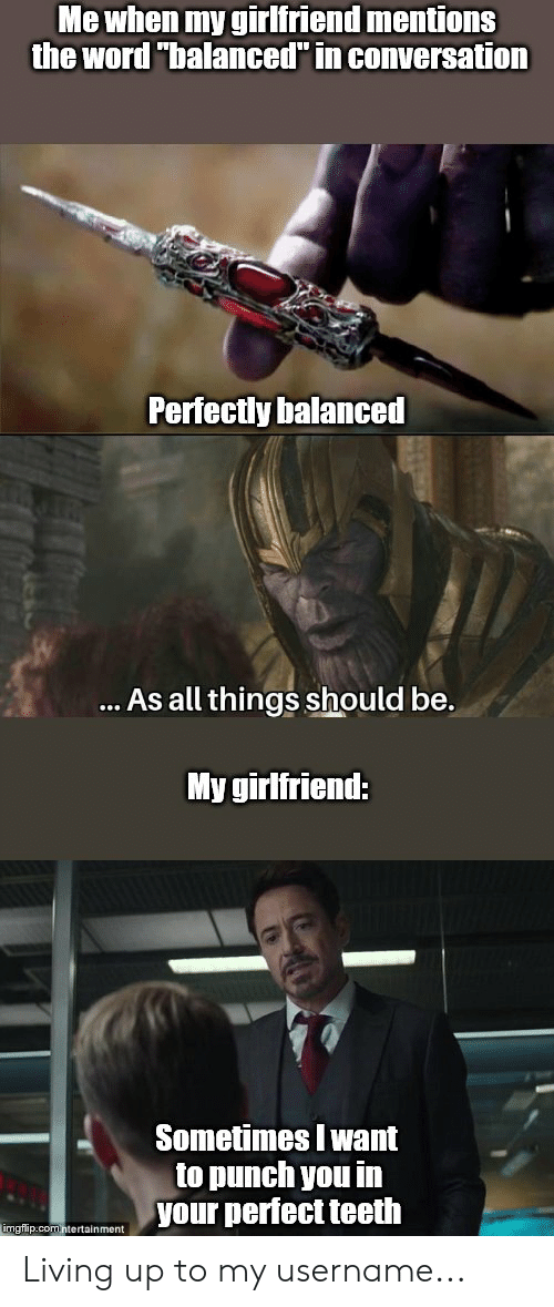 """Marvel Comics, Word, and Girlfriend: Me when my girlfriend mentions  the word """"balanced"""" in conversation  Perfectly balanced  ... As all things should be.  My girlfriend:  Sometimes I want  to punch you in  your perfect teeth  imgflip.comntertainment Living up to my username..."""