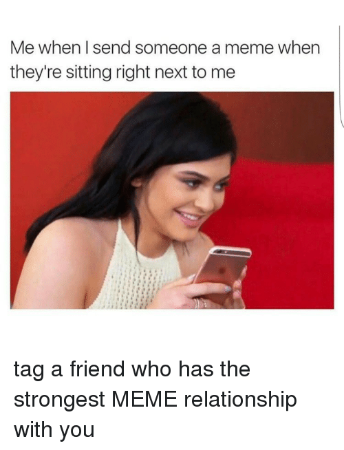 Next, Friend, and Tag a Friend Who: Me when send someone a meme when  they're sitting right next to me tag a friend who has the strongest MEME relationship with you