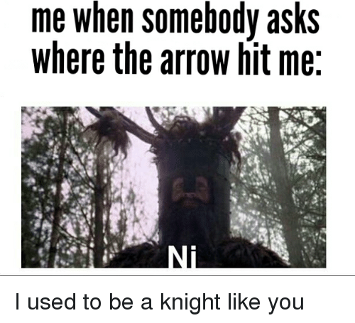 Arrow: me when somebody asks  where the arrow hit me I used to be a knight like you
