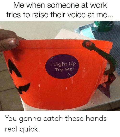 Dank, Try Me, and Work: Me when someone at work  tries to raise their voice at me...  I Light Up  Try Me You gonna catch these hands real quick.