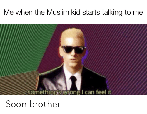 Muslim, Soon..., and Brother: Me when the Muslim kid starts talking to me  something's wTong I can feel it Soon brother