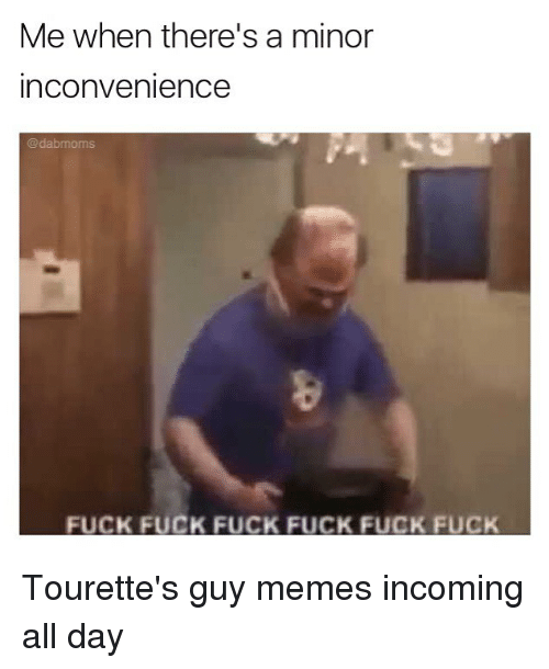 Fucking Fuck: Me when there's a minor  inconvenience  @dabmom  FUCK FUCK FUCK FUCK FUCK FUCK Tourette's guy memes incoming all day