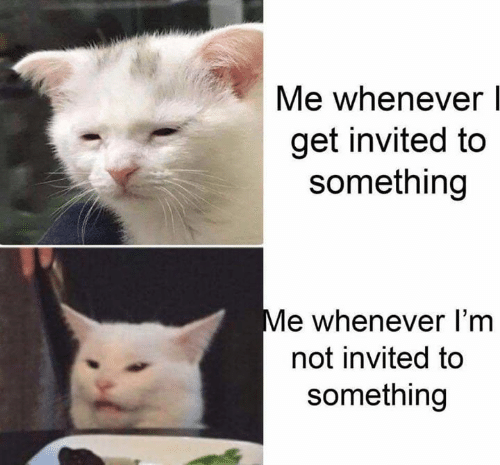 Memes, 🤖, and Get: Me whenever  get invited to  something  Me whenever I'm  not invited to  something