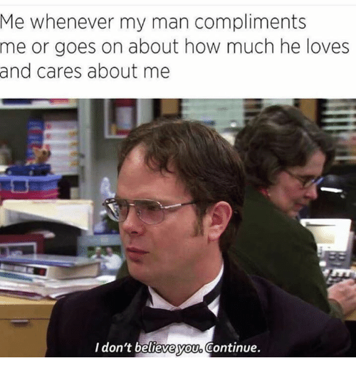 How, Man, and Believe: Me whenever my man compliments  me or goes on about how much he loves  and cares about me  I don't believe you, Continue.