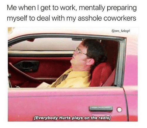 everybody hurts: Me whenl get to work, mentally preparing  myself to deal with my asshole coworkers  @zero fucksgi  Everybody Hurts plays on the radio