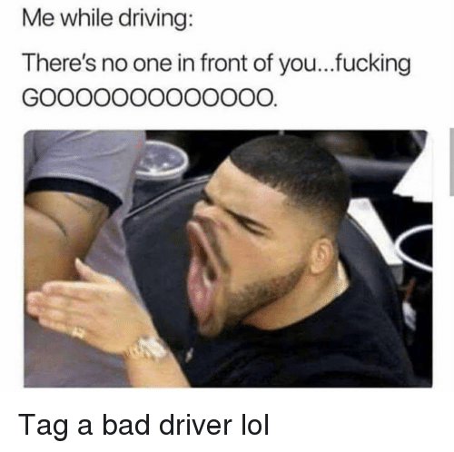 Bad, Driving, and Fucking: Me while driving:  There's no one in front of you..fucking Tag a bad driver lol