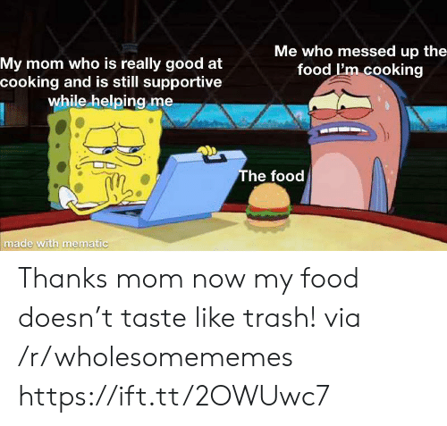 supportive: Me who messed up the  food I'm cooking  My mom who is really good at  cooking and is still supportive  while helping me  The food  made with mematic Thanks mom now my food doesn't taste like trash! via /r/wholesomememes https://ift.tt/2OWUwc7