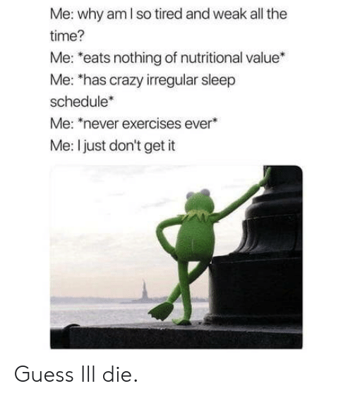 Crazy, Guess, and Schedule: Me: why am I so tired and weak all the  time?  Me: *eats nothing of nutritional value*  Me: 'has crazy irregular sleep  schedule*  Me: never exercises ever  Me: I just don't get it Guess Ill die.
