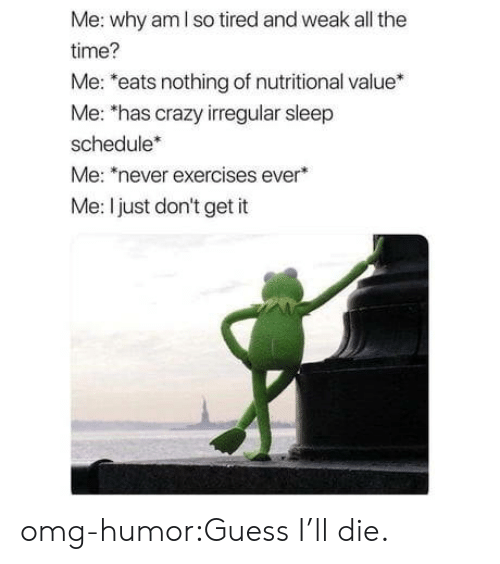 Crazy, Omg, and Tumblr: Me: why am I so tired and weak all the  time?  Me: *eats nothing of nutritional value*  Me: 'has crazy irregular sleep  schedule*  Me: never exercises ever  Me: I just don't get it omg-humor:Guess I'll die.