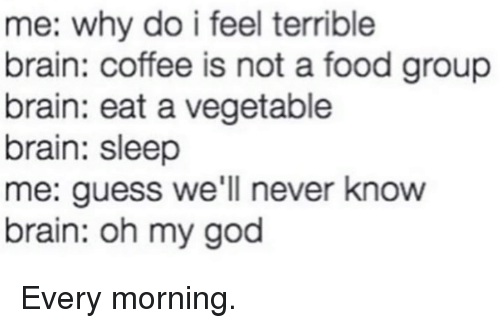 food groups: me: why do i feel terrible  brain: coffee is not a food group  brain: eat a vegetable  brain: sleep  me: guess we'll never know  brain: oh my god Every morning.