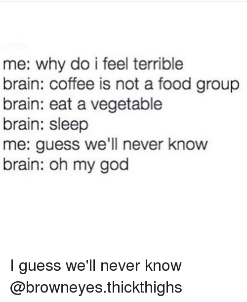food groups: me: why do i feel terrible  brain: coffee is not a food group  brain: eat a vegetable  brain: sleep  me: guess we'll never know  brain: oh my god I guess we'll never know @browneyes.thickthighs