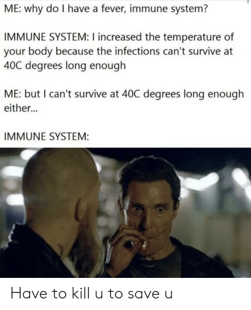 Fever, Why, and Immune System: ME: why do I have a fever, immune system?  IMMUNE SYSTEM: I increased the temperature of  your body because the infections can't survive at  40C degrees long enough  ME: but I can't survive at 40C degrees long enough  either...  IMMUNE SYSTEM: Have to kill u to save u