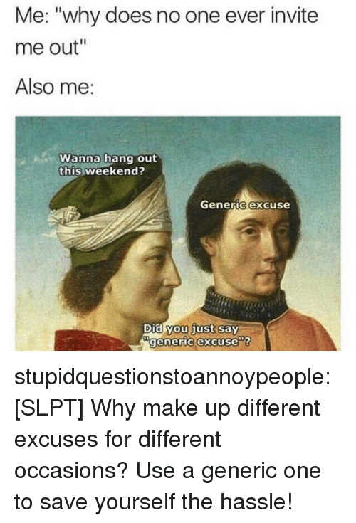 """Did You Just Say: Me: """"why does no one ever invite  me out""""  Also me:  Wanna hang out  this weekend?  Generic excuse  Did you just say  generic excuse stupidquestionstoannoypeople:  [SLPT] Why make up different excuses for different occasions? Use a generic one to save yourself the hassle!"""