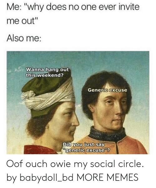 """Did You Just Say: Me: """"why does no one ever invite  me out""""  Also me:  Wanna hang out  this weekend?  Generic excuse  Did you just say  generic excuse Oof ouch owie my social circle. by babydoll_bd MORE MEMES"""