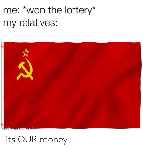 Lottery, Money, and Made: me: *won the lottery*  my relatives:  made with mematic its OUR money