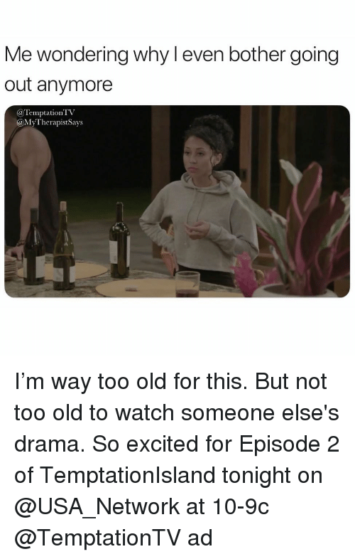 Watch, Girl Memes, and Old: Me wondering why l even bother going  out anymore  @TemptationTV  @MyTherapistSays I'm way too old for this. But not too old to watch someone else's drama. So excited for Episode 2 of TemptationIsland tonight on @USA_Network at 10-9c @TemptationTV ad