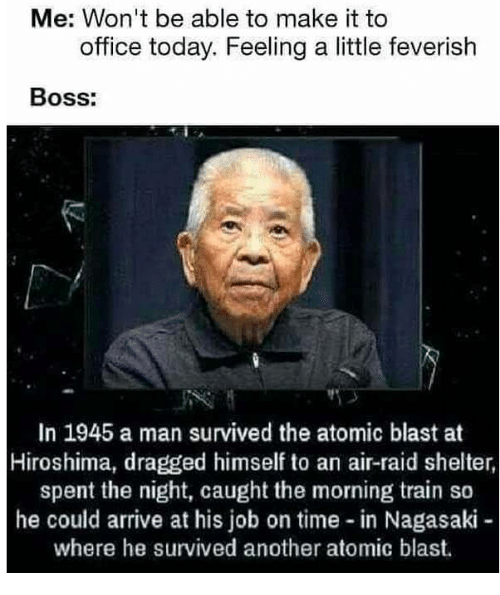 hiroshima: Me: Won't be able to make it to  office today. Feeling a little feverish  Boss:  In 1945 a man survived the atomic blast at  Hiroshima, dragged himself to an air-raid shelter,  spent the night, caught the morning train so  he could arrive at his job on time in Nagasaki  where he survived another atomic blast.