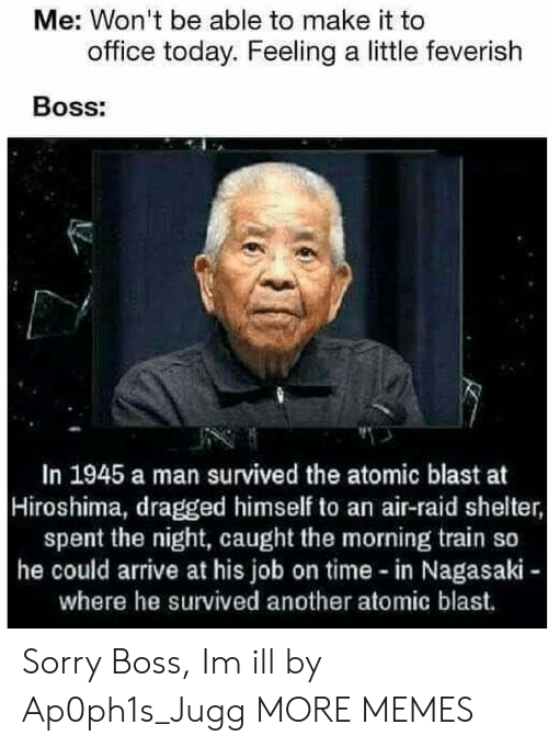 hiroshima: Me: Won't be able to make it to  office today. Feeling a little feverish  Boss:  In 1945 a man survived the atomic blast at  Hiroshima, dragged himself to an air-raid shelter,  spent the night, caught the morning train so  he could arrive at his job on time in Nagasaki  where he survived another atomic blast. Sorry Boss, Im ill by Ap0ph1s_Jugg MORE MEMES