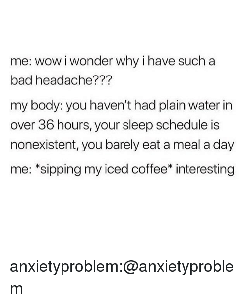 Sipping: me: wow i wonder why i have such a  bad headache???  my body: you haven't had plain water in  over 36 hours, your sleep schedule is  nonexistent, you barely eat a meal a day  me: *sipping my iced coffee* interesting anxietyproblem:@anxietyproblem