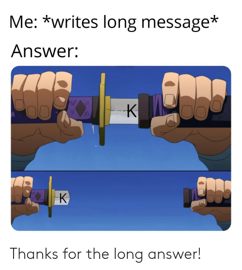 poo: Me: *writes long message*  Answer:  Poo  K  K Thanks for the long answer!
