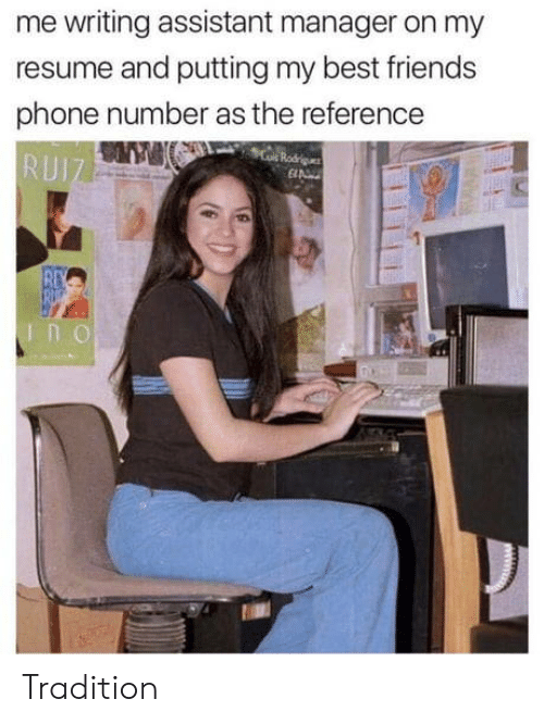 Friends, Phone, and Best: me writing assistant manager on my  resume and putting my best friends  phone number as the reference  eRodris  E  RUIZ  REV  RU Tradition