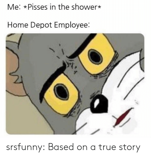 Shower, True, and Tumblr: Me: xPisses in the shower*  Home Depot Employee: srsfunny:  Based on a true story