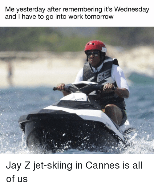 skiing: Me yesterday after remembering it's Wednesday  and I have to go into work tomorrow Jay Z jet-skiing in Cannes is all of us