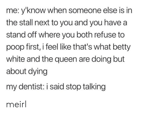 Betty White, Poop, and Queen: me: y'know when someone else is in  the stall next to you and you have a  stand off where you both refuse to  poop first, i feel like that's what betty  white and the queen are doing but  about dying  my dentist: i said stop talking meirl