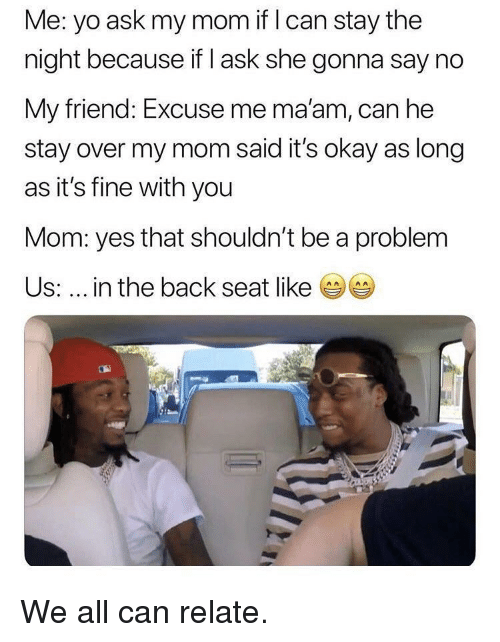 Yo, Okay, and Mom: Me: yo ask my mom if I can stay the  night because if I ask she gonna say no  My friend: Excuse me maam, can he  stay over my mom said it's okay as long  as it's fine with you  Mom: yes that shouldn't be a problem  Us: in the back seat like We all can relate.