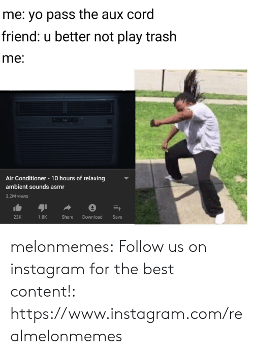 Instagram, Trash, and Tumblr: me: yo pass the aux cord  friend: u better not play trash  me:  Air Conditioner 10 hours of relaxing  ambient sounds asmr  3.2M views  Download  22K  1.8K  Share  Save melonmemes:  Follow us on instagram for the best content!: https://www.instagram.com/realmelonmemes